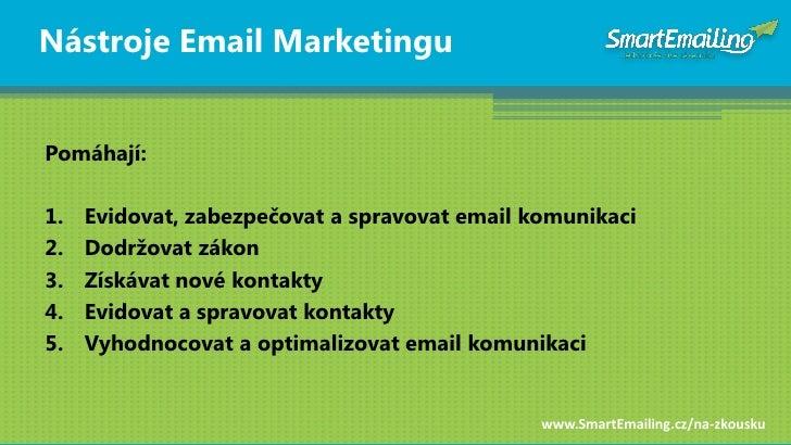 Nástroje Email Marketingu   Pomáhají:  1.   Evidovat, zabezpečovat a spravovat email komunikaci 2.   Dodrţovat zákon 3.   ...