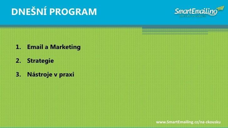 DNEŠNÍ PROGRAM   1. Email a Marketing  2. Strategie  3. Nástroje v praxi                            www.SmartEmailing.cz/n...