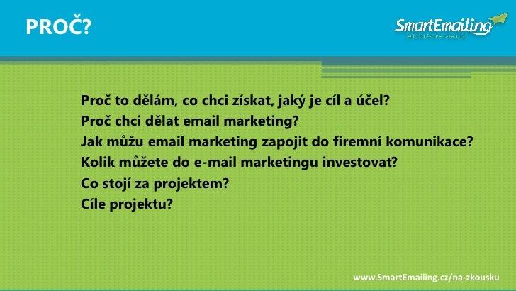PROČ?       Proč to dělám, co chci získat, jaký je cíl a účel?     Proč chci dělat email marketing?     Jak mŧţu email mar...
