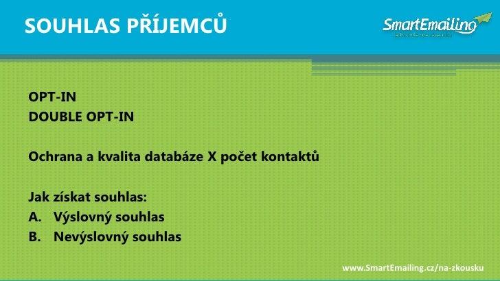 SOUHLAS PŘÍJEMCŦ   OPT-IN DOUBLE OPT-IN  Ochrana a kvalita databáze X počet kontaktŧ  Jak získat souhlas: A. Výslovný souh...