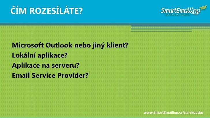ČÍM ROZESÍLÁTE?   Microsoft Outlook nebo jiný klient? Lokální aplikace? Aplikace na serveru? Email Service Provider?      ...