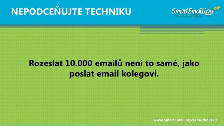 NEPODCEŇUJTE TECHNIKU        Rozeslat 10.000 emailŧ není to samé, jako              poslat email kolegovi.                ...