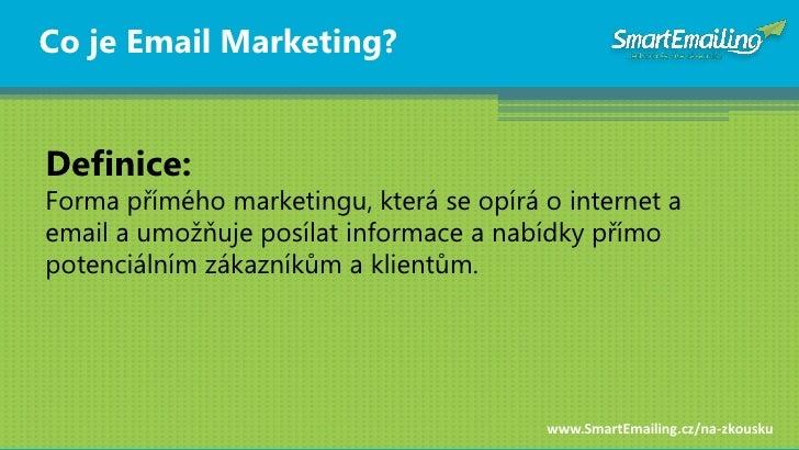 Co je Email Marketing?   Definice: Forma přímého marketingu, která se opírá o internet a email a umožňuje posílat informac...