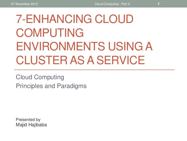 27 November 2012  Cloud Computing - Part II  7-ENHANCING CLOUD COMPUTING ENVIRONMENTS USING A CLUSTER AS A SERVICE Cloud C...