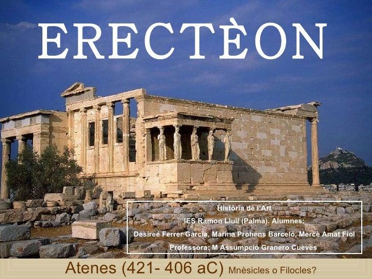 Atenes (421- 406 aC)  Mnèsicles o Filocles?  ERECTÈON Història de l'Art IES Ramon Llull (Palma). Alumnes: Desireé Ferrer G...