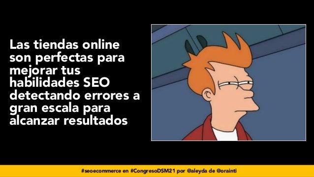 #seoecommerce en #CongresoDSM21 por @aleyda de @orainti Las tiendas online son perfectas para mejorar tus habilidades SEO ...