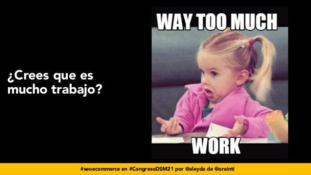 #seoecommerce en #CongresoDSM21 por @aleyda de @orainti ¿Crees que es mucho trabajo?