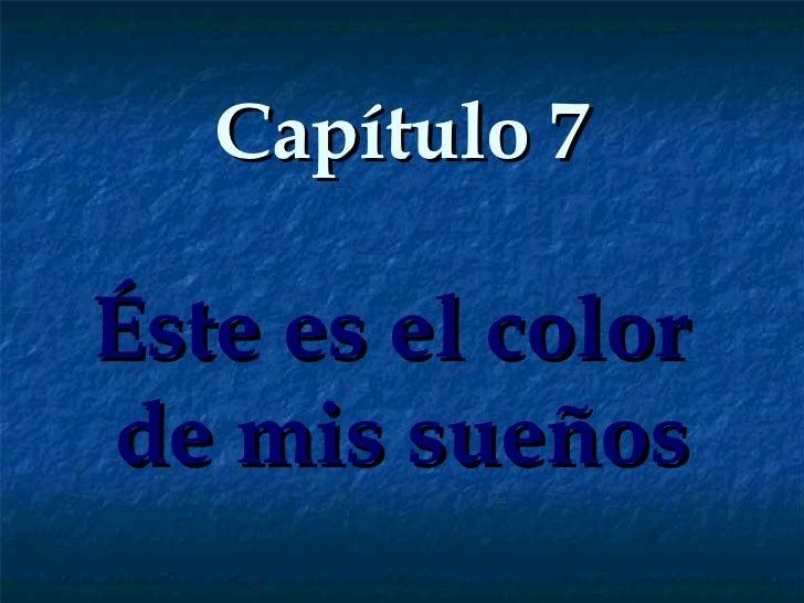 Capítulo 7 Éste es el color  de mis sueños
