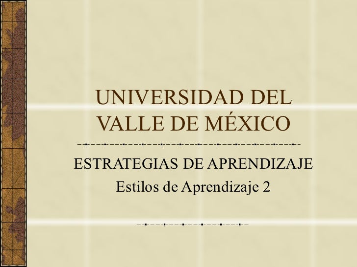 UNIVERSIDAD DEL VALLE DE MÉXICO ESTRATEGIAS DE APRENDIZAJE Estilos de Aprendizaje 2