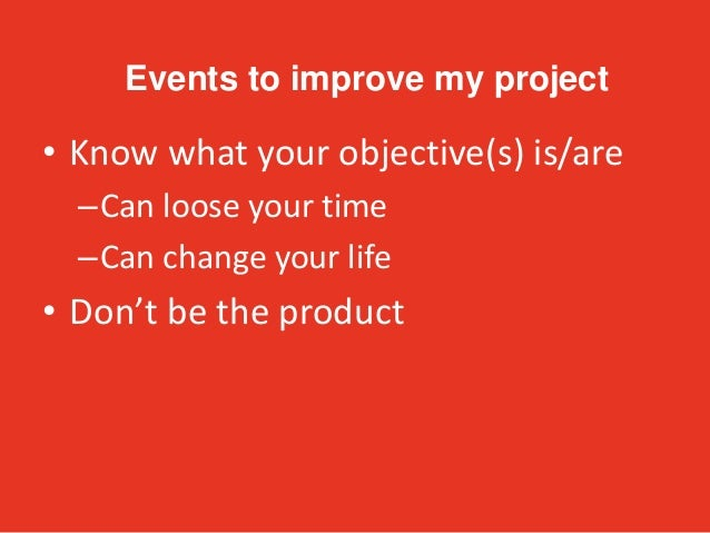 • Know what your objective(s) is/are –Can loose your time –Can change your life • Don't be the product Events to improve m...