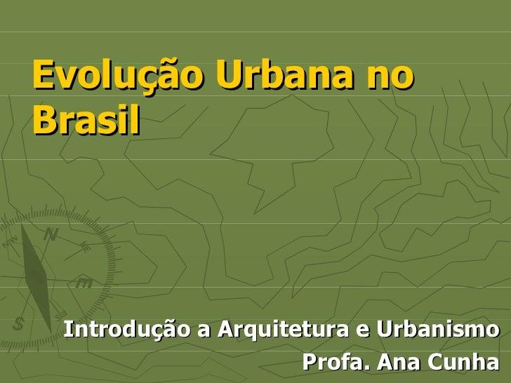 Evolução Urbana no Brasil Introdução a Arquitetura e Urbanismo Profa. Ana Cunha