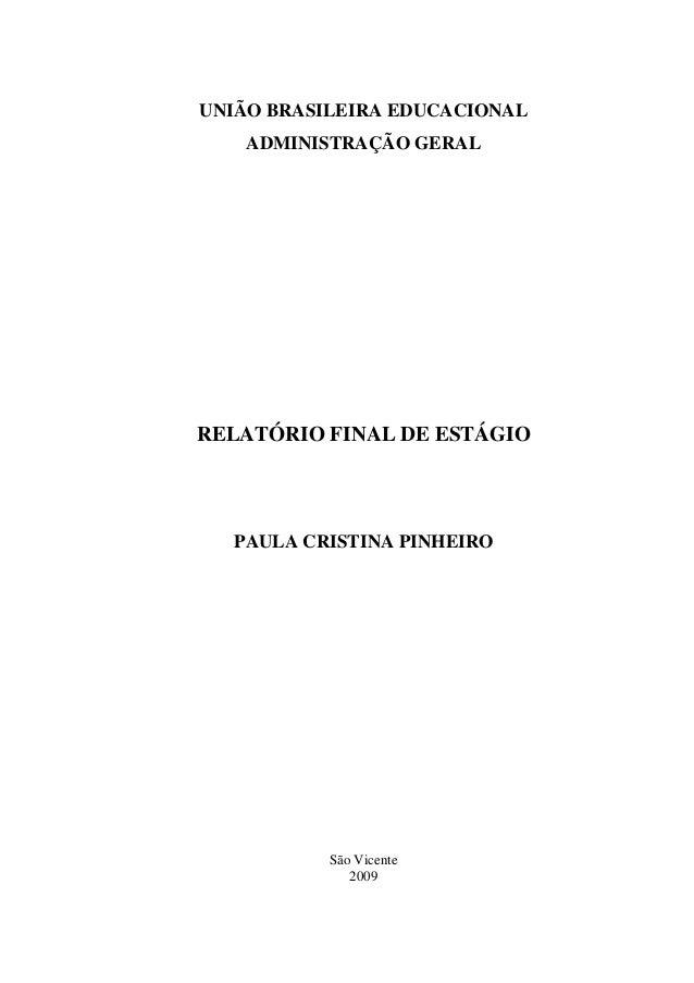 UNIÃO BRASILEIRA EDUCACIONAL ADMINISTRAÇÃO GERAL RELATÓRIO FINAL DE ESTÁGIO PAULA CRISTINA PINHEIRO São Vicente 2009