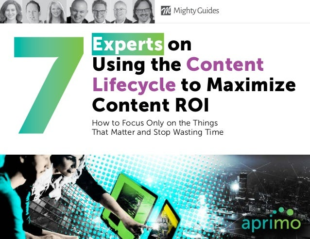 Experts on Using the Content Lifecycle to Maximize Content ROI How to Focus Only on the Things That Matter and Stop Wastin...