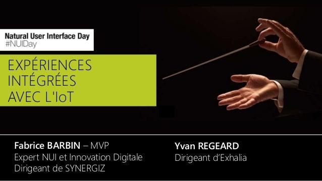 EXPÉRIENCES INTÉGRÉES AVEC L'IoT Fabrice BARBIN – MVP Expert NUI et Innovation Digitale Dirigeant de SYNERGIZ Yvan REGEARD...