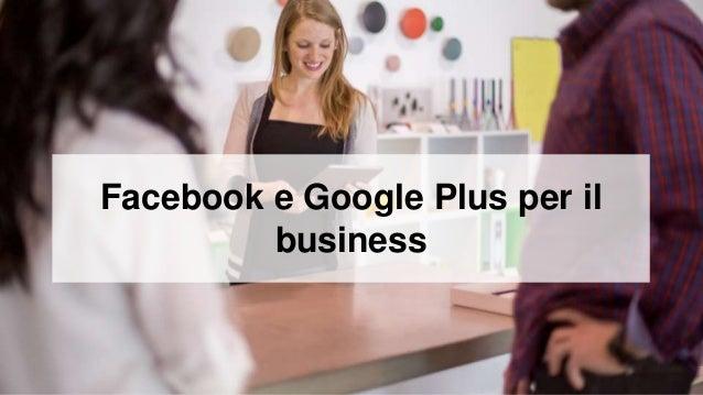 Facebook e Google Plus per il business