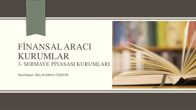 FİNANSAL ARACI KURUMLAR  3- SERMAYE PİYASASI KURUMLARI Hazırlayan: Doç.Dr.Metin COŞKUN