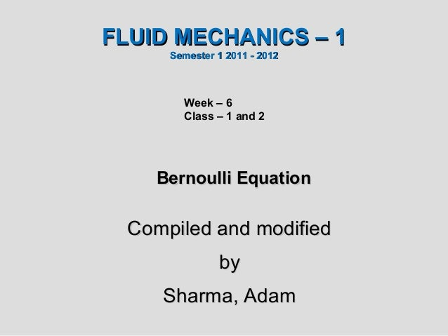 FLUID MECHANICS – 1      Semester 1 2011 - 2012        Week – 6        Class – 1 and 2    Bernoulli Equation  Compiled and...