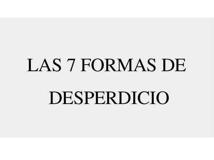 LAS 7 FORMAS DE  DESPERDICIO