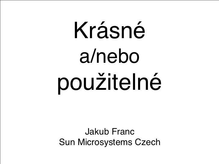 Krásné     a/nebo použitelné      Jakub Franc Sun Microsystems Czech