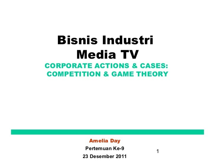 Bisnis Industri     Media TVCORPORATE ACTIONS & CASES:COMPETITION & GAME THEORY         Amelia Day        Pertemuan Ke-9  ...