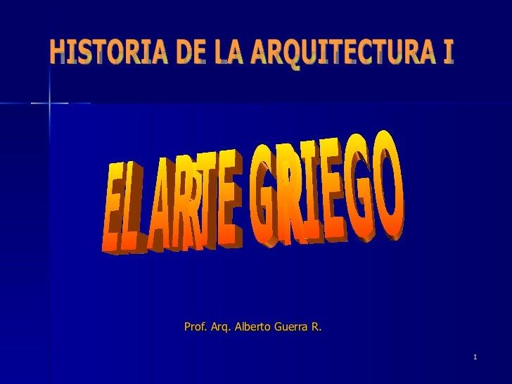 Prof. Arq. Alberto Guerra R. HISTORIA DE LA ARQUITECTURA I EL ARTE GRIEGO