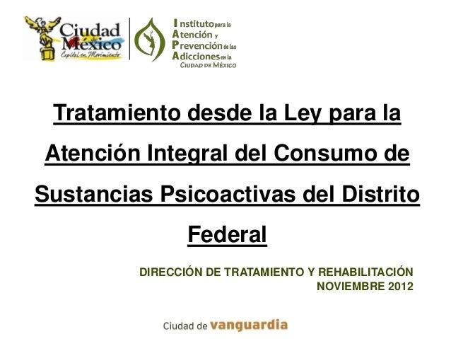 Tratamiento desde la Ley para laAtención Integral del Consumo deSustancias Psicoactivas del Distrito                Federa...