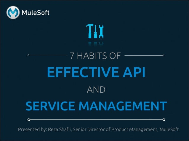 7 HABITS OF EFFECTIVE API AND SERVICE MANAGEMENT Presented by: Reza Shafii, Senior Director of Product Management, MuleSoft