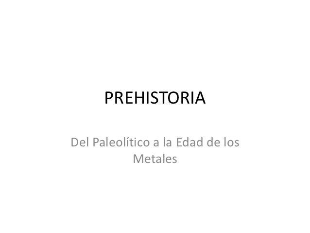 PREHISTORIADel Paleolítico a la Edad de los            Metales