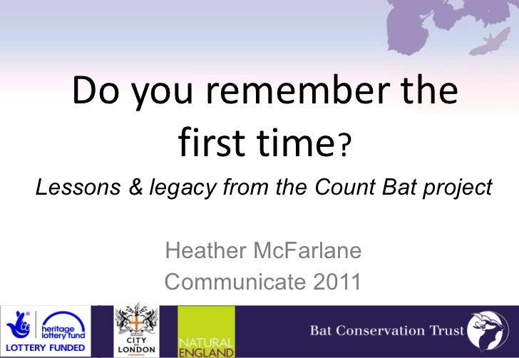 Do you remember the first time ? <ul><li>Lessons & legacy from the Count Bat project </li></ul><ul><li>Heather McFarlane <...