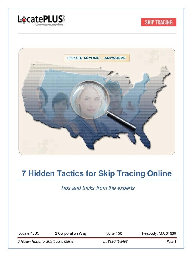 7 Hidden Tactics for Skip Tracing Online Tips and tricks from the experts LocatePLUS 2 Corporation Way Suite 150 Peabody, ...