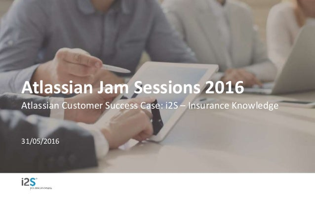 Atlassian Jam Sessions 2016 Atlassian Customer Success Case: i2S – Insurance Knowledge 31/05/2016