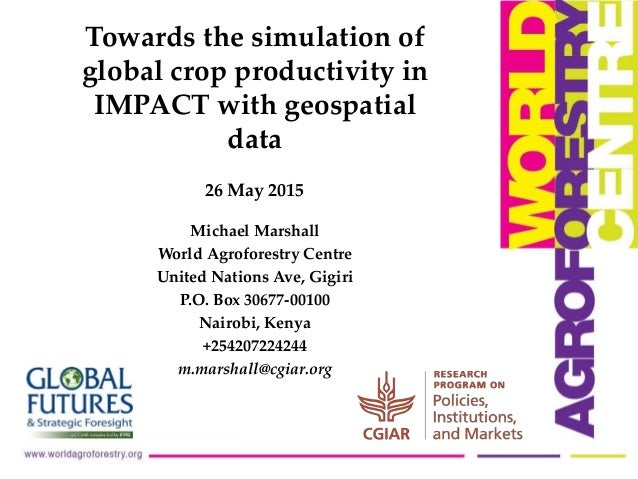 26 May 2015 Towards the simulation of global crop productivity in IMPACT with geospatial data Michael Marshall World Agrof...