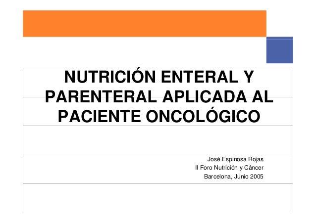 NUTRICIÓN ENTERAL YPARENTERAL APLICADA AL PACIENTE ONCOLÓGICO                   José Espinosa Rojas              II Foro N...