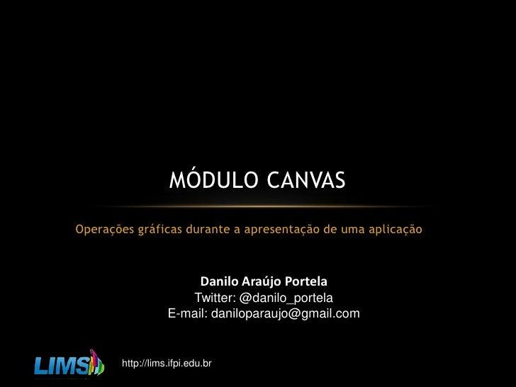 Operações gráficas durante a apresentação de uma aplicação<br />Módulo Canvas<br />Danilo Araújo Portela<br />Twitter: @da...