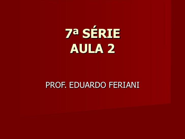 7ª SÉRIE AULA 2 PROF. EDUARDO FERIANI