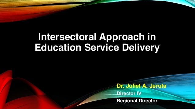 Intersectoral Approach in Education Service Delivery Dr. Juliet A. Jeruta Director IV Regional Director