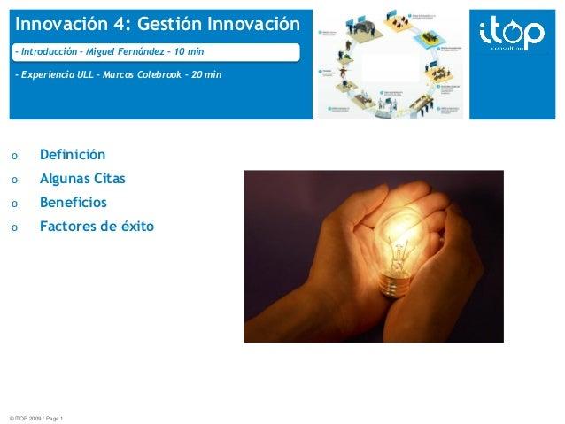 © ITOP 2009 / Page 1 Innovación 4: Gestión Innovación - Introducción – Miguel Fernández – 10 min - Experiencia ULL – Marco...