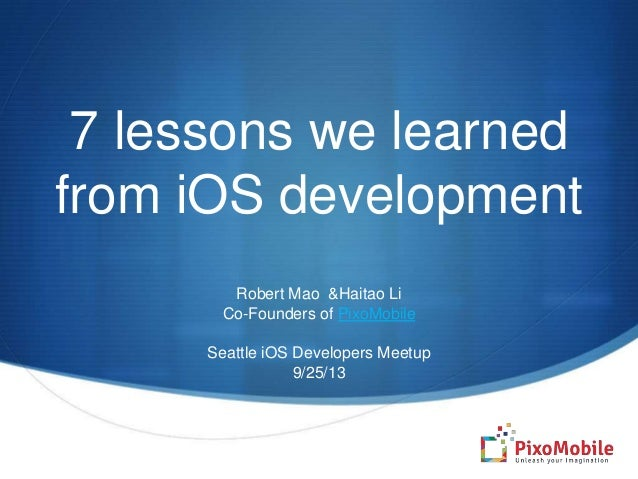7 lessons we learned from iOS development Robert Mao &Haitao Li Co-Founders of PixoMobile Seattle iOS Developers Meetup 9/...