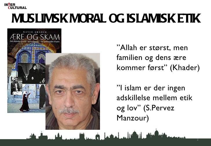 """MUSLIMSK MORAL OG ISLAMISK ETIK """" Allah er størst, men familien og dens ære kommer først"""" (Khader) """" I islam er der ingen ..."""