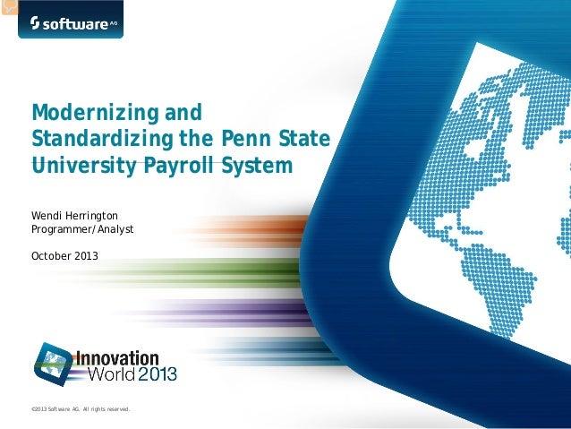 Modernizing and Standardizing the Penn State University Payroll System Wendi Herrington Programmer/Analyst October 2013  ©...