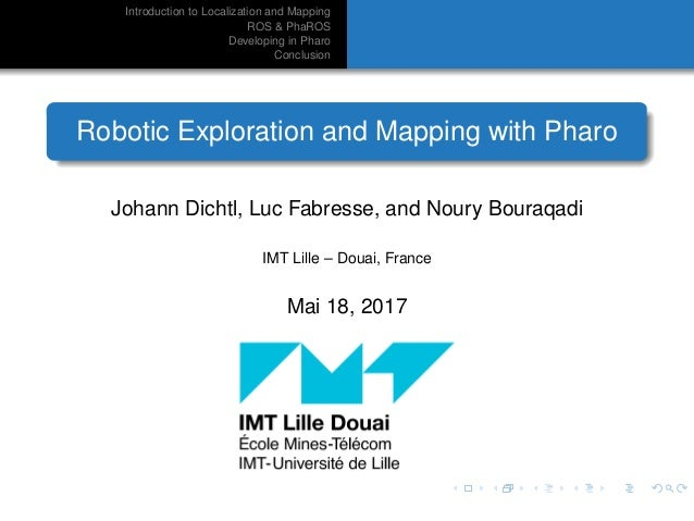 Introduction to Localization and Mapping ROS & PhaROS Developing in Pharo Conclusion Robotic Exploration and Mapping with ...
