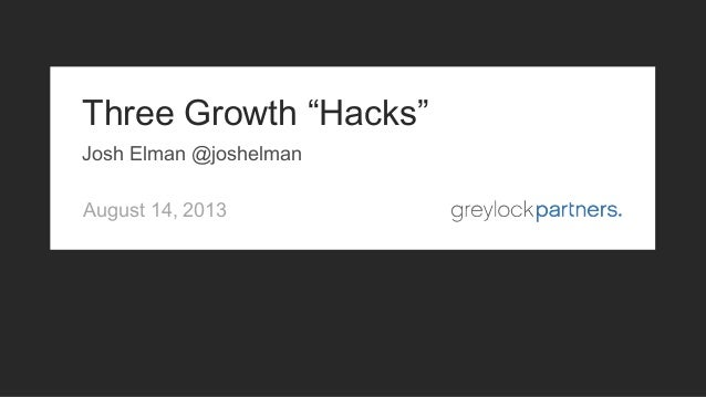 "August 14, 2013 Three Growth ""Hacks"" Josh Elman @joshelman"