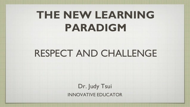 THE NEW LEARNING PARADIGM RESPECT AND CHALLENGE Dr. Judy Tsui INNOVATIVE EDUCATOR