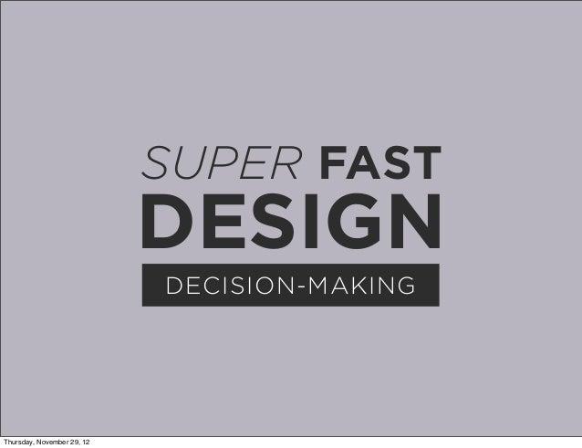 SUPER FAST                            DESIGN                            DECISION-MAKINGThursday, November 29, 12