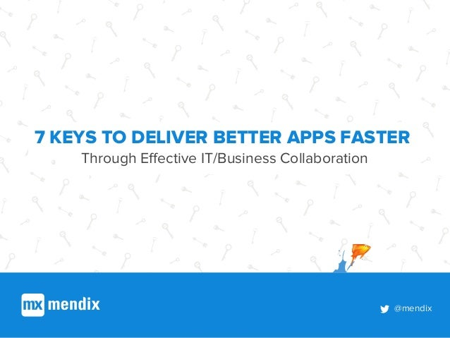 @mendix 7 KEYS TO DELIVER BETTER APPS FASTER Through Effective IT/Business Collaboration @mendix