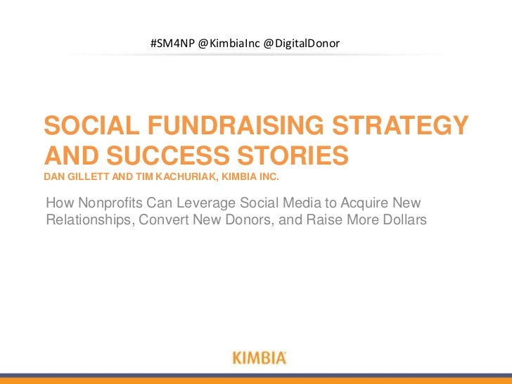 #SM4NP @KimbiaInc @DigitalDonorSOCIAL FUNDRAISING STRATEGYAND SUCCESS STORIESDAN GILLETT AND TIM KACHURIAK, KIMBIA INC.How...