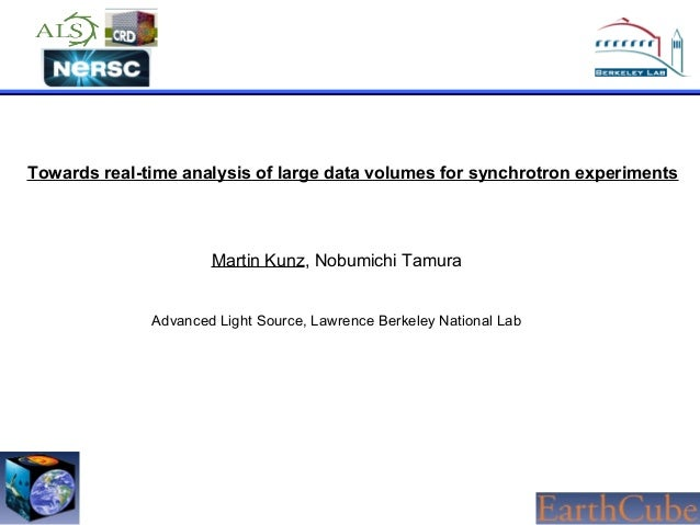 Towards real-time analysis of large data volumes for synchrotron experiments  Martin Kunz, Nobumichi Tamura Advanced Light...