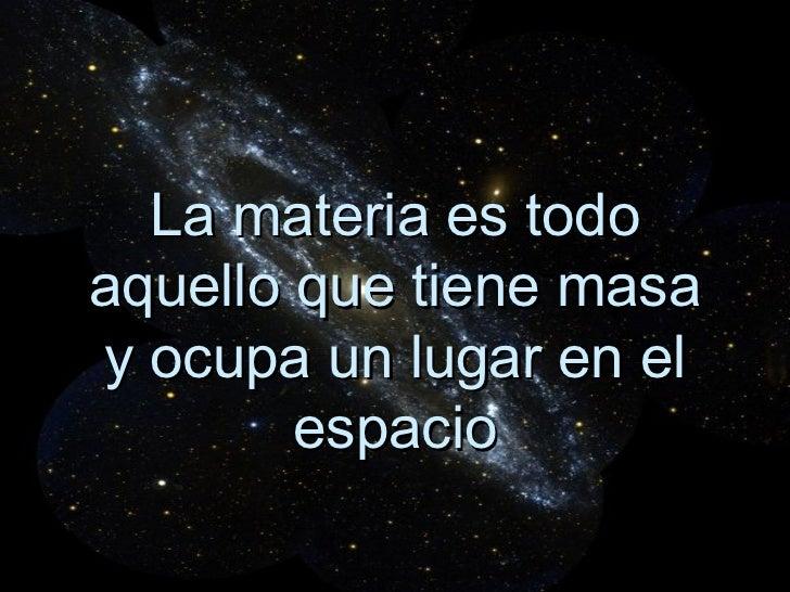 La materia es todo aquello que tiene masa y ocupa un lugar en el espacio