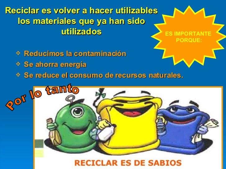 Reciclar es volver a hacer utilizables los materiales que ya han sido utilizados <ul><li>Reducimos la contaminación </li><...