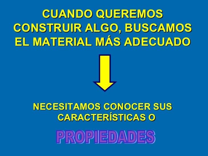CUANDO QUEREMOS CONSTRUIR ALGO, BUSCAMOS EL MATERIAL MÁS ADECUADO <ul><li>NECESITAMOS CONOCER SUS CARACTERÍSTICAS O </li><...